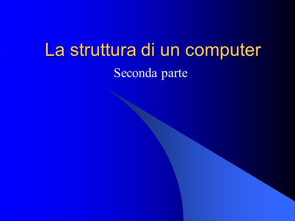 La struttura di un computer Seconda parte