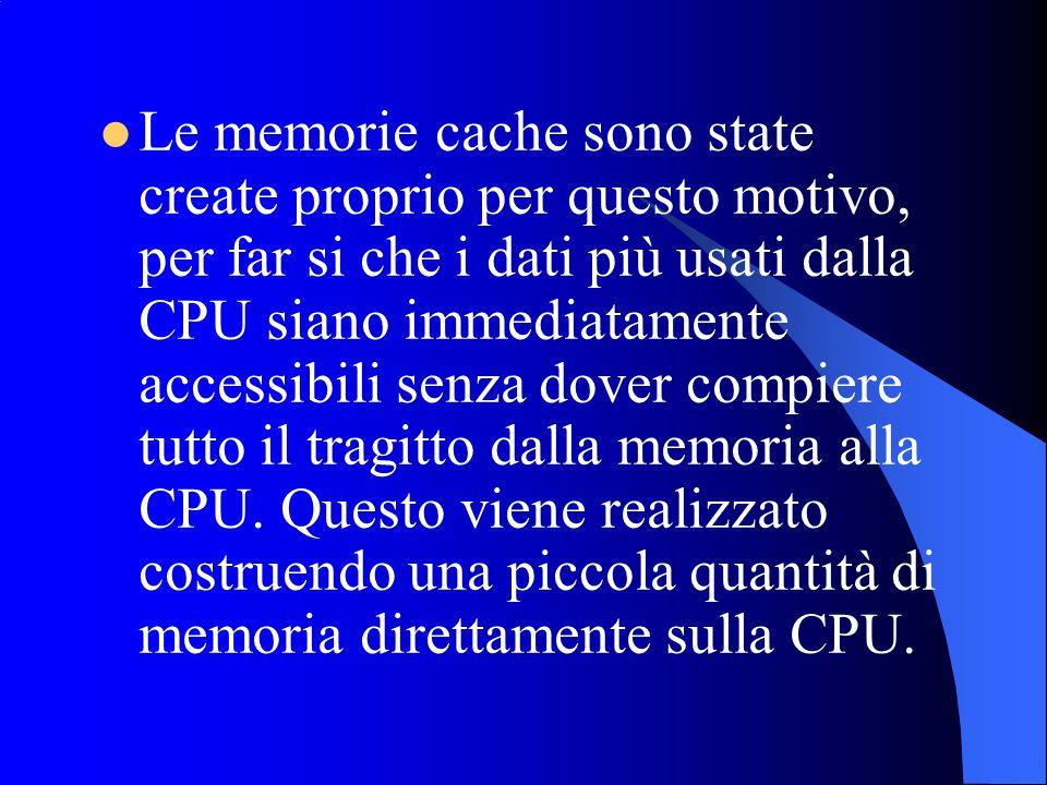 Le memorie cache sono state create proprio per questo motivo, per far si che i dati più usati dalla CPU siano immediatamente accessibili senza dover compiere tutto il tragitto dalla memoria alla CPU.