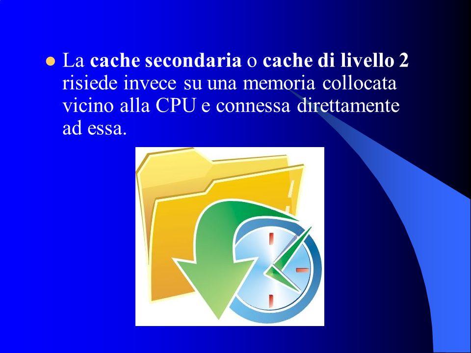 La cache secondaria o cache di livello 2 risiede invece su una memoria collocata vicino alla CPU e connessa direttamente ad essa.