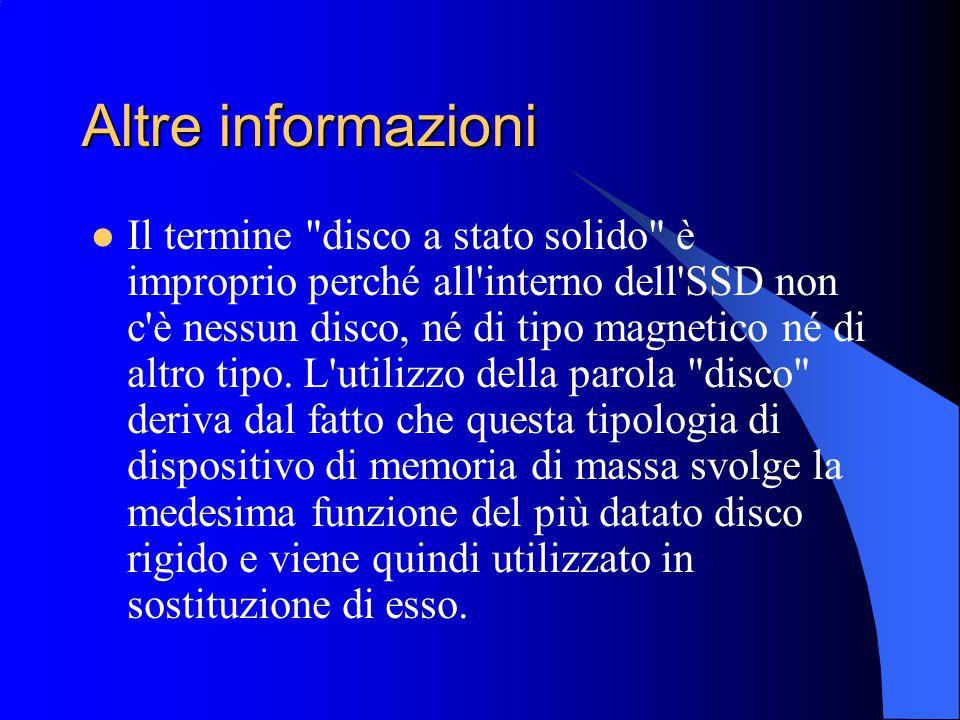 Altre informazioni Il termine disco a stato solido è improprio perché all interno dell SSD non c è nessun disco, né di tipo magnetico né di altro tipo.