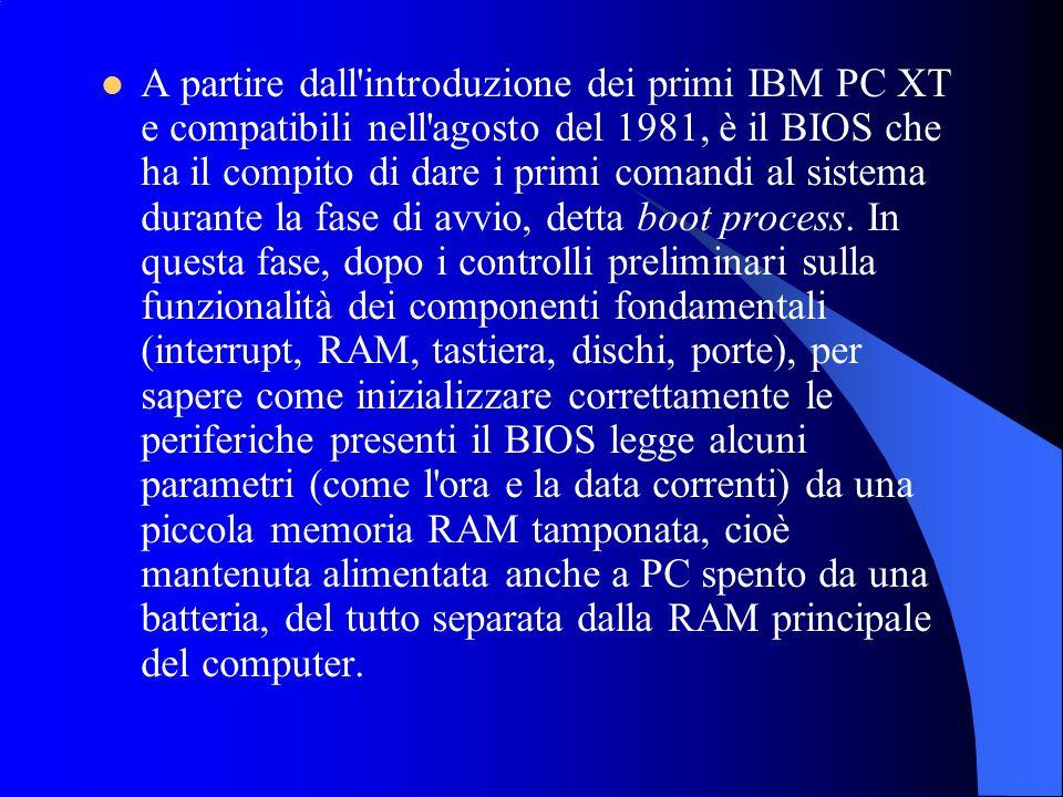 A partire dall introduzione dei primi IBM PC XT e compatibili nell agosto del 1981, è il BIOS che ha il compito di dare i primi comandi al sistema durante la fase di avvio, detta boot process.