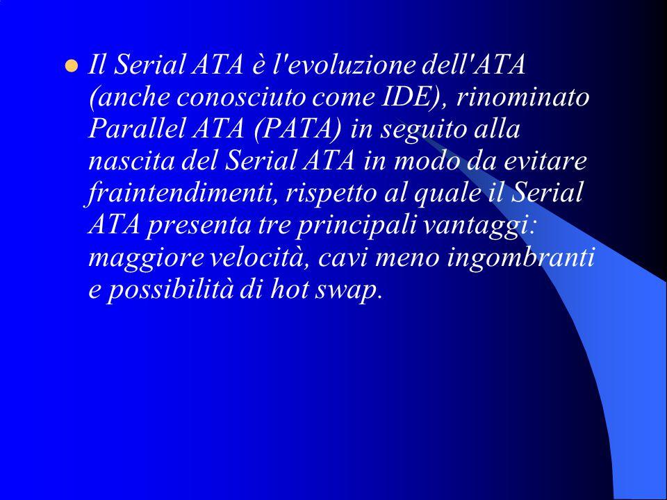 Il Serial ATA è l evoluzione dell ATA (anche conosciuto come IDE), rinominato Parallel ATA (PATA) in seguito alla nascita del Serial ATA in modo da evitare fraintendimenti, rispetto al quale il Serial ATA presenta tre principali vantaggi: maggiore velocità, cavi meno ingombranti e possibilità di hot swap.