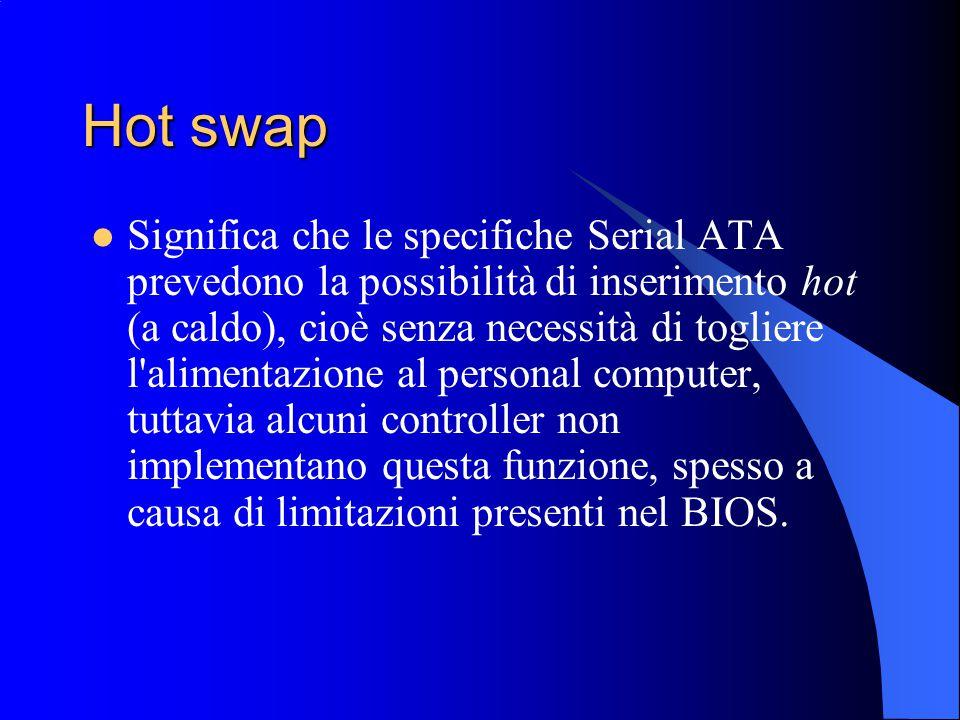 Hot swap Significa che le specifiche Serial ATA prevedono la possibilità di inserimento hot (a caldo), cioè senza necessità di togliere l alimentazione al personal computer, tuttavia alcuni controller non implementano questa funzione, spesso a causa di limitazioni presenti nel BIOS.