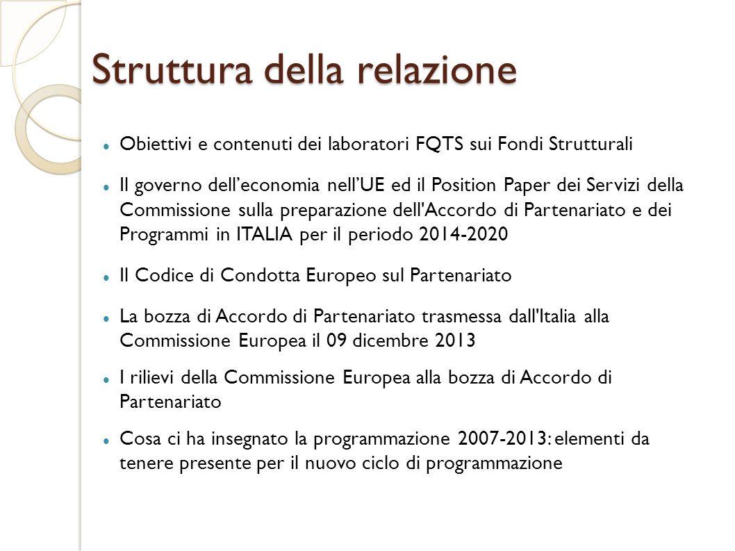 Struttura della relazione Obiettivi e contenuti dei laboratori FQTS sui Fondi Strutturali Il governo dell'economia nell'UE ed il Position Paper dei Servizi della Commissione sulla preparazione dell Accordo di Partenariato e dei Programmi in ITALIA per il periodo 2014-2020 Il Codice di Condotta Europeo sul Partenariato La bozza di Accordo di Partenariato trasmessa dall Italia alla Commissione Europea il 09 dicembre 2013 I rilievi della Commissione Europea alla bozza di Accordo di Partenariato Cosa ci ha insegnato la programmazione 2007-2013: elementi da tenere presente per il nuovo ciclo di programmazione