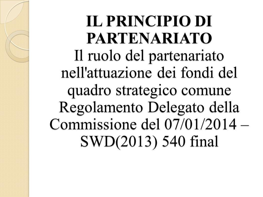 IL PRINCIPIO DI PARTENARIATO Il ruolo del partenariato nell attuazione dei fondi del quadro strategico comune Regolamento Delegato della Commissione del 07/01/2014 – SWD(2013) 540 final
