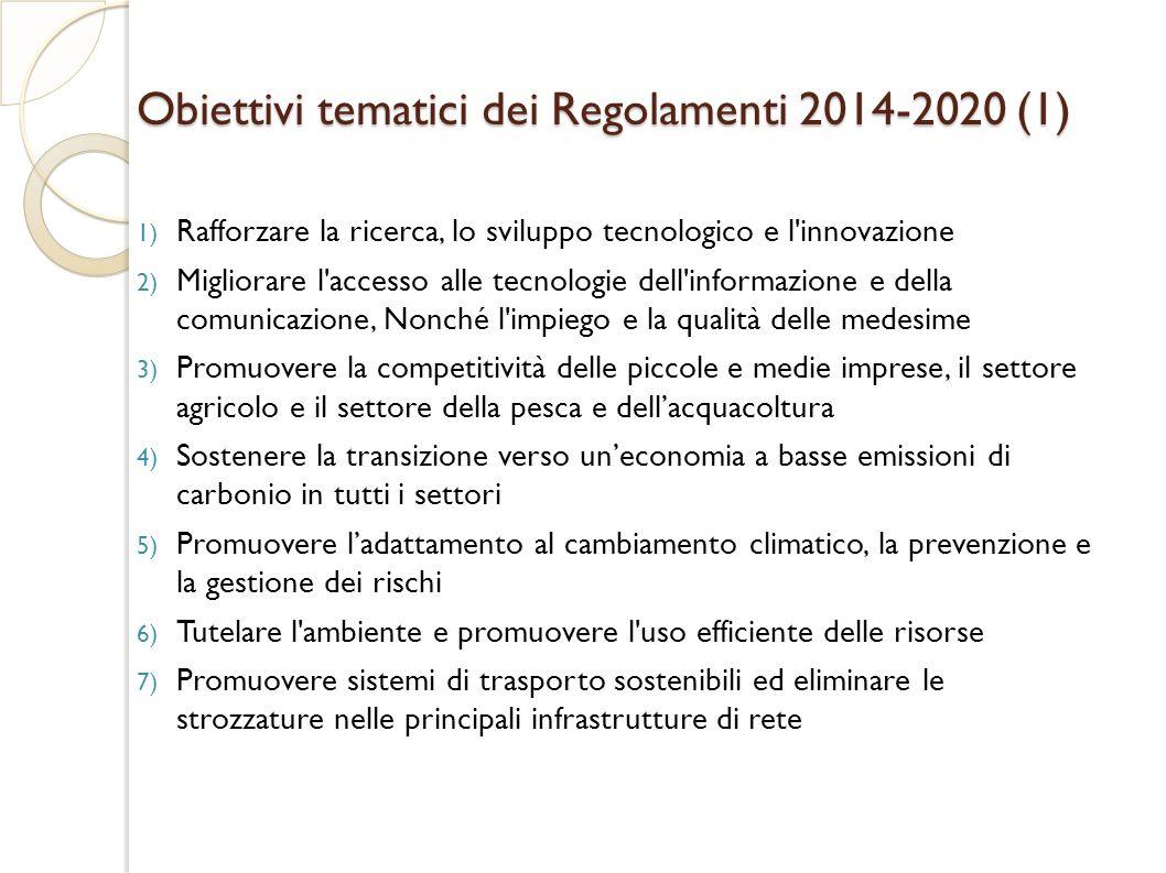 Obiettivi tematici dei Regolamenti 2014-2020 (1) 1) Rafforzare la ricerca, lo sviluppo tecnologico e l innovazione 2) Migliorare l accesso alle tecnologie dell informazione e della comunicazione, Nonché l impiego e la qualità delle medesime 3) Promuovere la competitività delle piccole e medie imprese, il settore agricolo e il settore della pesca e dell'acquacoltura 4) Sostenere la transizione verso un'economia a basse emissioni di carbonio in tutti i settori 5) Promuovere l'adattamento al cambiamento climatico, la prevenzione e la gestione dei rischi 6) Tutelare l ambiente e promuovere l uso efficiente delle risorse 7) Promuovere sistemi di trasporto sostenibili ed eliminare le strozzature nelle principali infrastrutture di rete