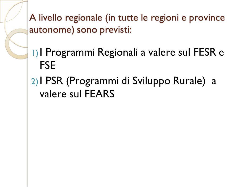 A livello regionale (in tutte le regioni e province autonome) sono previsti: 1) I Programmi Regionali a valere sul FESR e FSE 2) I PSR (Programmi di Sviluppo Rurale) a valere sul FEARS