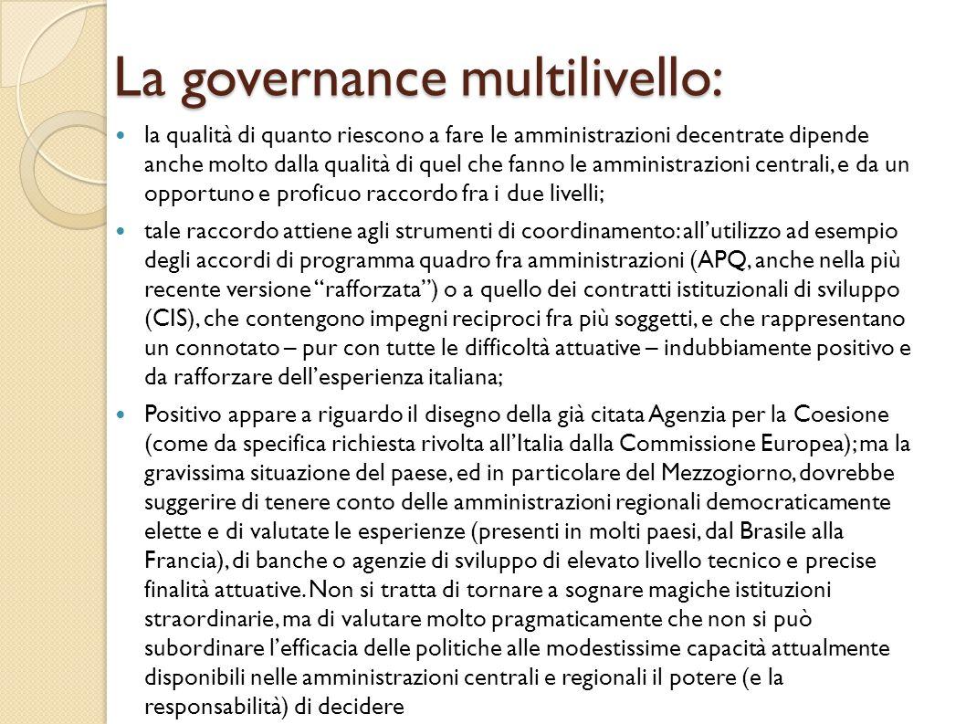La governance multilivello: la qualità di quanto riescono a fare le amministrazioni decentrate dipende anche molto dalla qualità di quel che fanno le amministrazioni centrali, e da un opportuno e proficuo raccordo fra i due livelli; tale raccordo attiene agli strumenti di coordinamento: all'utilizzo ad esempio degli accordi di programma quadro fra amministrazioni (APQ, anche nella più recente versione rafforzata ) o a quello dei contratti istituzionali di sviluppo (CIS), che contengono impegni reciproci fra più soggetti, e che rappresentano un connotato – pur con tutte le difficoltà attuative – indubbiamente positivo e da rafforzare dell'esperienza italiana; Positivo appare a riguardo il disegno della già citata Agenzia per la Coesione (come da specifica richiesta rivolta all'Italia dalla Commissione Europea); ma la gravissima situazione del paese, ed in particolare del Mezzogiorno, dovrebbe suggerire di tenere conto delle amministrazioni regionali democraticamente elette e di valutate le esperienze (presenti in molti paesi, dal Brasile alla Francia), di banche o agenzie di sviluppo di elevato livello tecnico e precise finalità attuative.