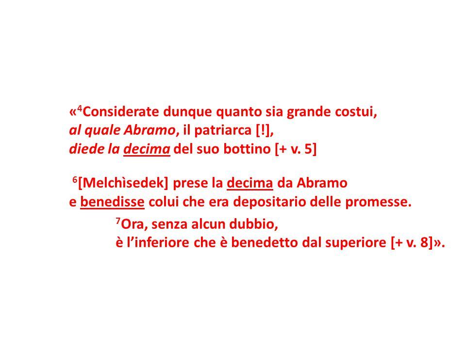 « 4 Considerate dunque quanto sia grande costui, al quale Abramo, il patriarca [!], diede la decima del suo bottino [+ v. 5] 6 [Melchìsedek] prese la