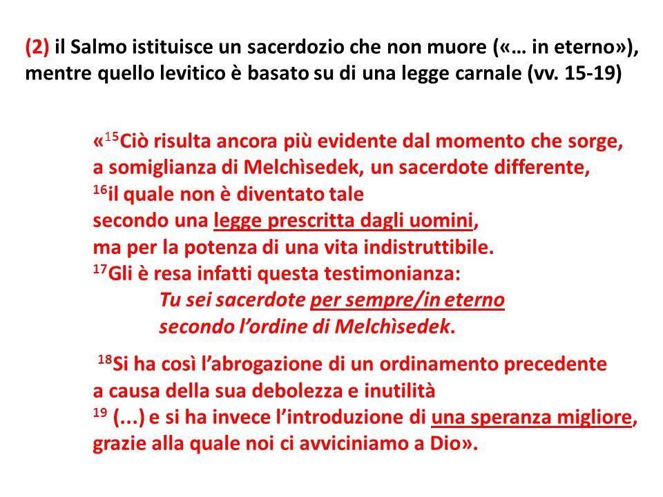 (2) il Salmo istituisce un sacerdozio che non muore («… in eterno»), mentre quello levitico è basato su di una legge carnale (vv. 15-19) « 15 Ciò risu