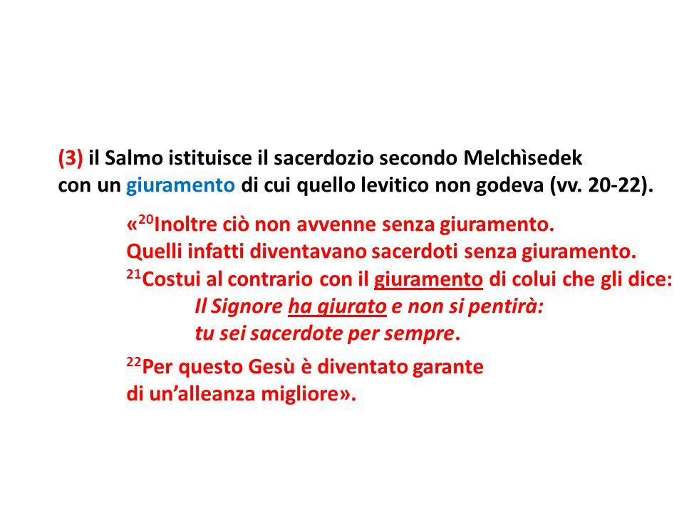 (3) il Salmo istituisce il sacerdozio secondo Melchìsedek con un giuramento di cui quello levitico non godeva (vv. 20-22). « 20 Inoltre ciò non avvenn