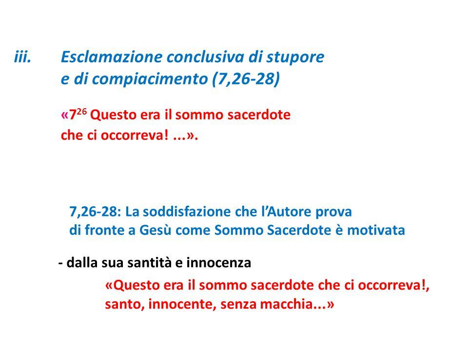 iii.Esclamazione conclusiva di stupore e di compiacimento (7,26-28) «7 26 Questo era il sommo sacerdote che ci occorreva!...». 7,26-28: La soddisfazio