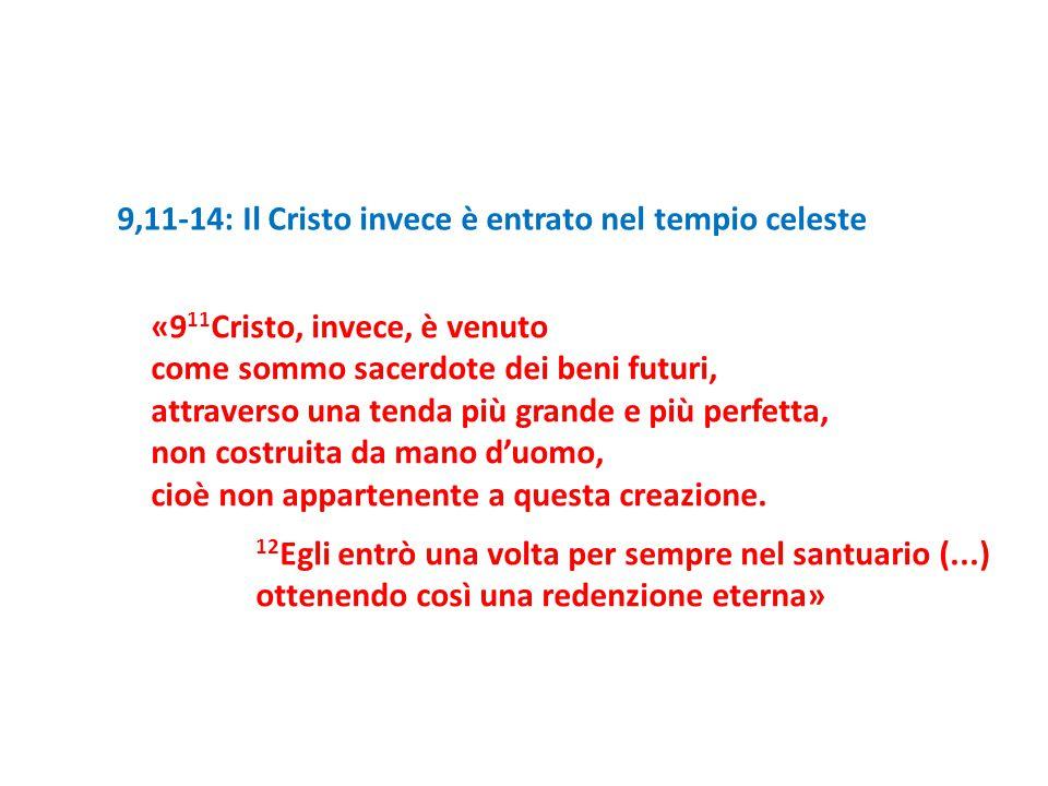 9,11-14: Il Cristo invece è entrato nel tempio celeste «9 11 Cristo, invece, è venuto come sommo sacerdote dei beni futuri, attraverso una tenda più g