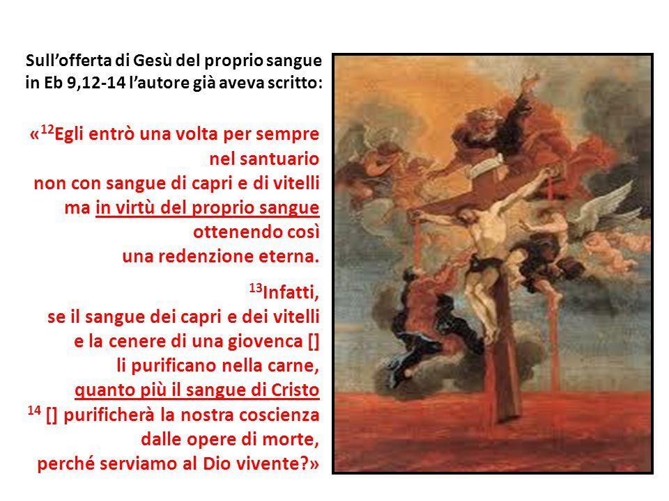 Sull'offerta di Gesù del proprio sangue in Eb 9,12-14 l'autore già aveva scritto: « 12 Egli entrò una volta per sempre nel santuario non con sangue di