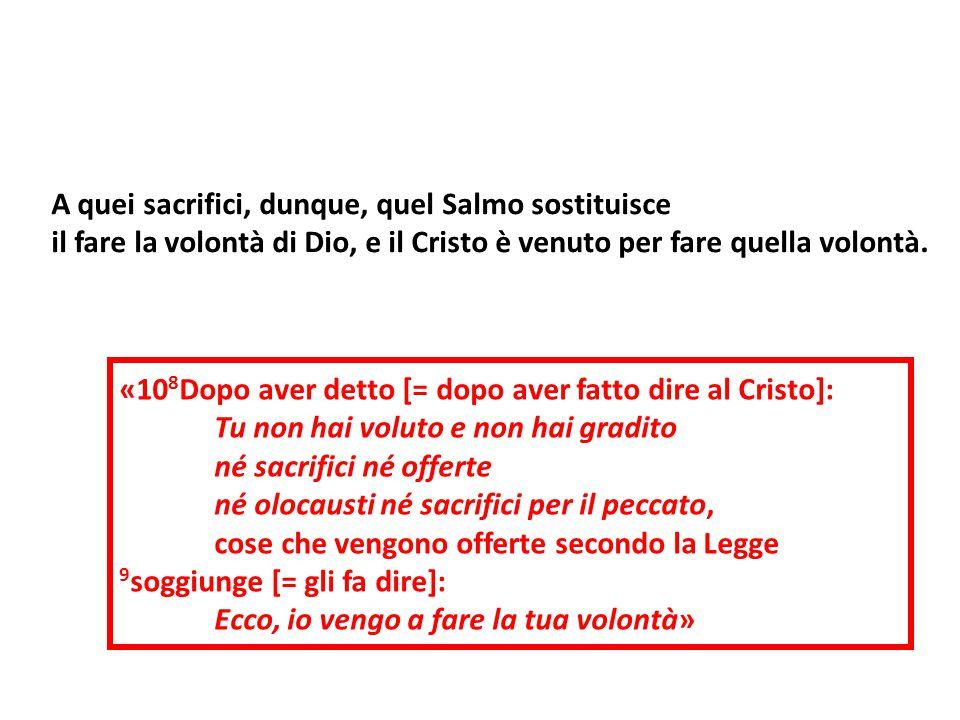 «10 8 Dopo aver detto [= dopo aver fatto dire al Cristo]: Tu non hai voluto e non hai gradito né sacrifici né offerte né olocausti né sacrifici per il
