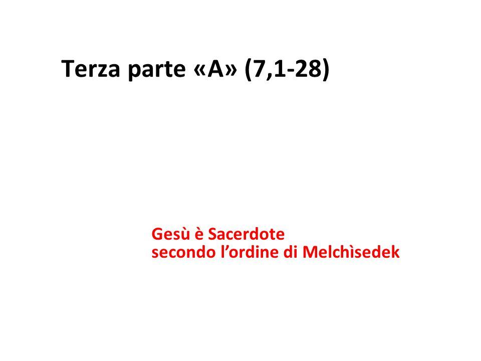 Terza parte «A» (7,1-28) Gesù è Sacerdote secondo l'ordine di Melchìsedek