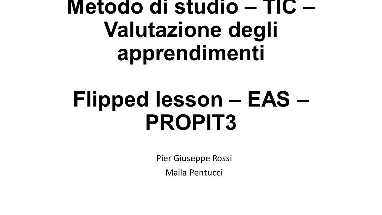 Metodo di studio – TIC – Valutazione degli apprendimenti Flipped lesson – EAS – PROPIT3 Pier Giuseppe Rossi Maila Pentucci