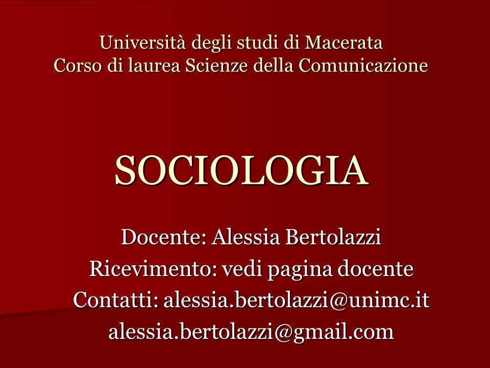 Università degli studi di Macerata Corso di laurea Scienze della Comunicazione SOCIOLOGIA Docente: Alessia Bertolazzi Ricevimento: vedi pagina docente