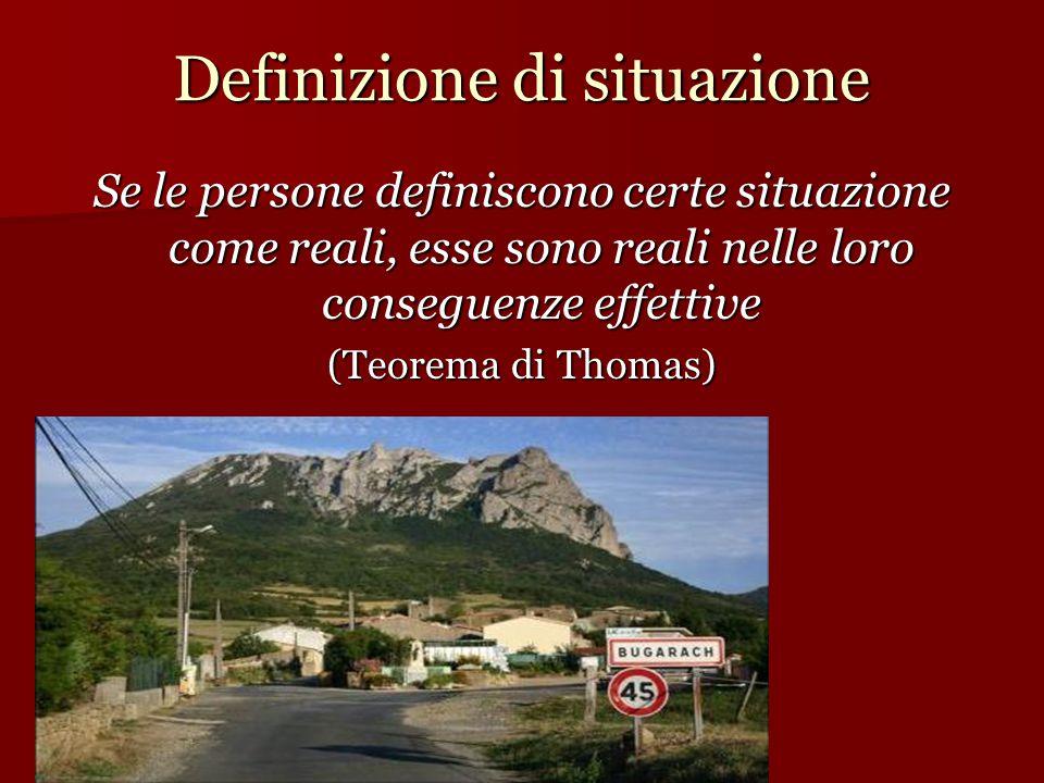Definizione di situazione Se le persone definiscono certe situazione come reali, esse sono reali nelle loro conseguenze effettive (Teorema di Thomas)