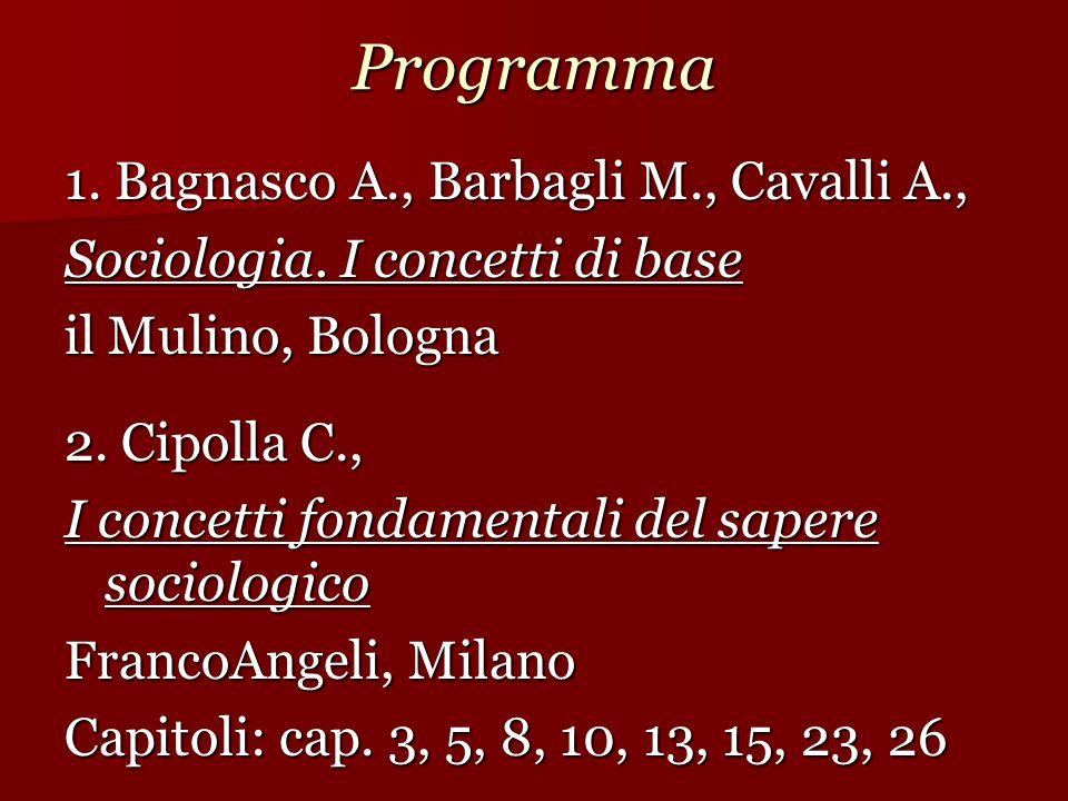 Programma 1. Bagnasco A., Barbagli M., Cavalli A., Sociologia. I concetti di base il Mulino, Bologna 2. Cipolla C., 2. Cipolla C., I concetti fondamen