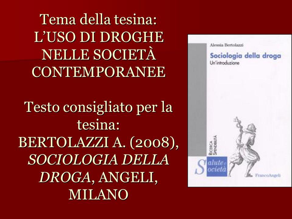 Tema della tesina: L'USO DI DROGHE NELLE SOCIETÀ CONTEMPORANEE Testo consigliato per la tesina: BERTOLAZZI A. (2008), SOCIOLOGIA DELLA DROGA, ANGELI,