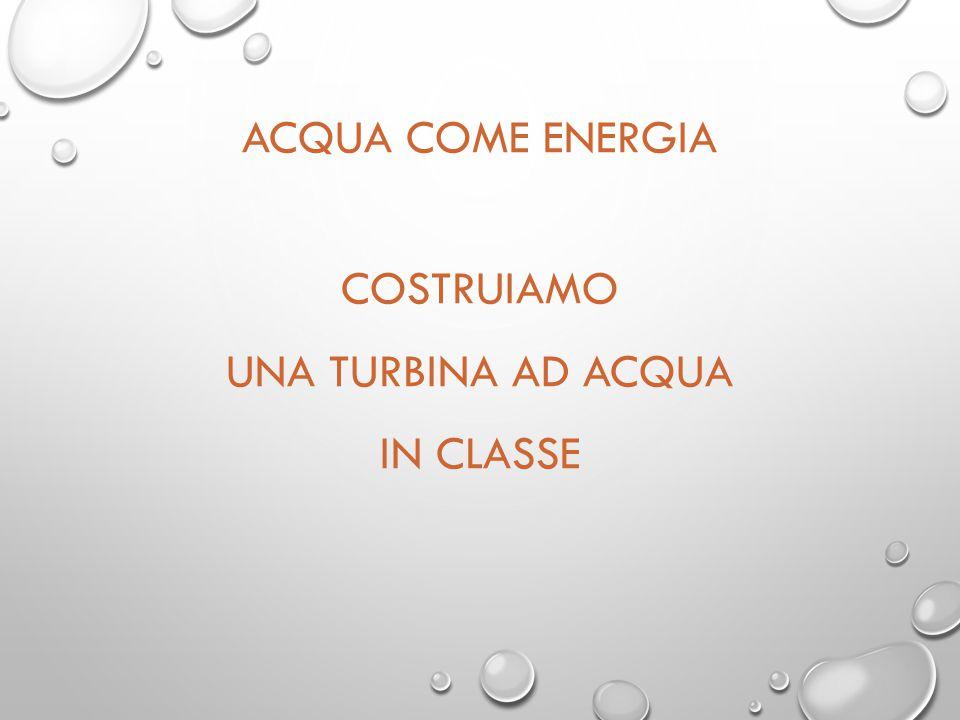 ACQUA COME ENERGIA COSTRUIAMO UNA TURBINA AD ACQUA IN CLASSE