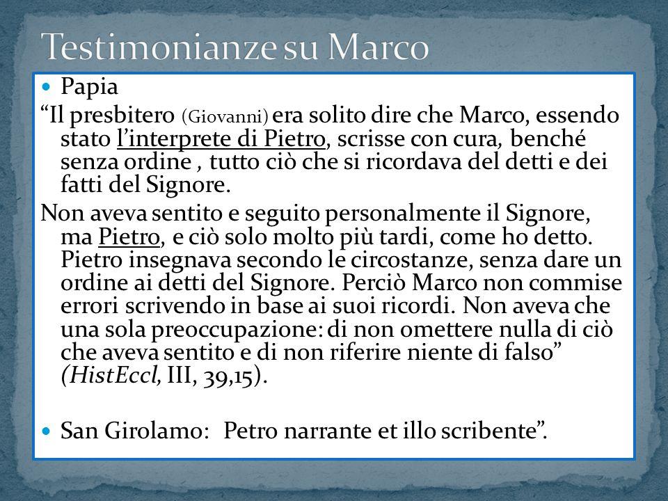 """Papia """"Il presbitero (Giovanni) era solito dire che Marco, essendo stato l'interprete di Pietro, scrisse con cura, benché senza ordine, tutto ciò che"""
