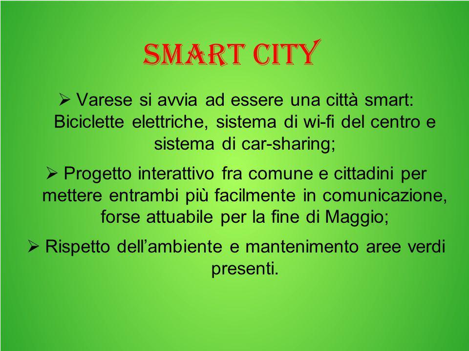 Smart city  Varese si avvia ad essere una città smart: Biciclette elettriche, sistema di wi-fi del centro e sistema di car-sharing;  Progetto interattivo fra comune e cittadini per mettere entrambi più facilmente in comunicazione, forse attuabile per la fine di Maggio;  Rispetto dell'ambiente e mantenimento aree verdi presenti.