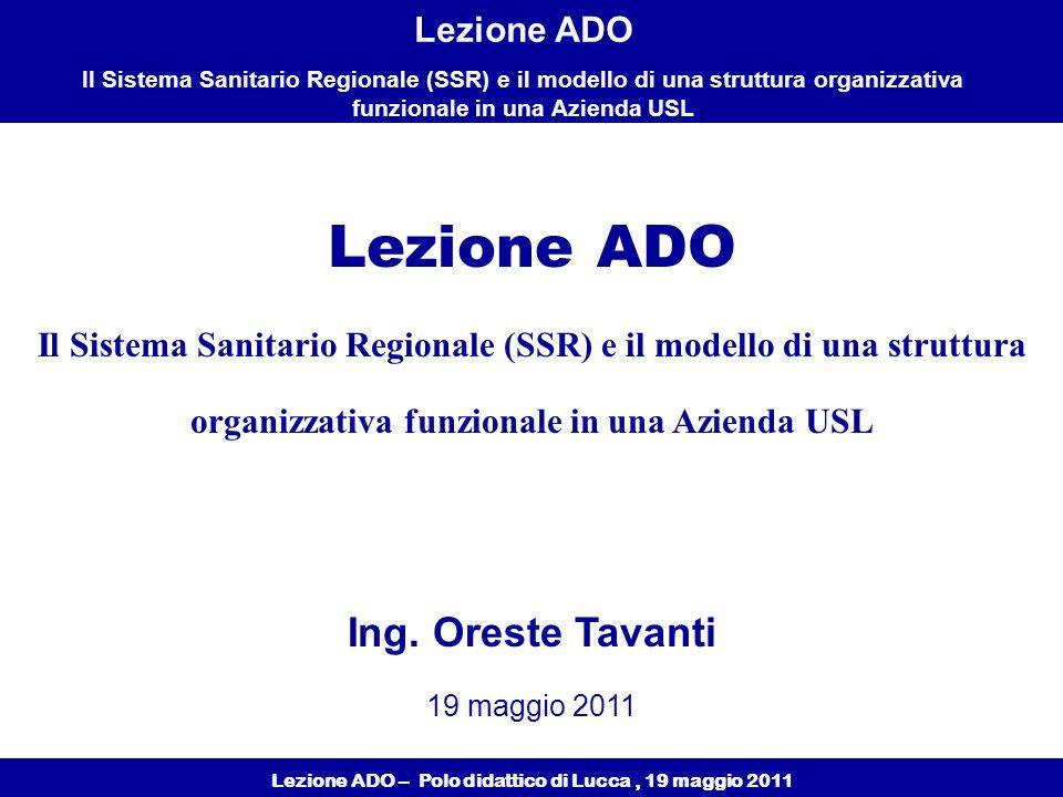 Lezione ADO – Polo didattico di Lucca, 19 maggio 2011 Lezione ADO Il Sistema Sanitario Regionale (SSR) e il modello di una struttura organizzativa funzionale in una Azienda USL Lezione ADO Il Sistema Sanitario Regionale (SSR) e il modello di una struttura organizzativa funzionale in una Azienda USL Ing.