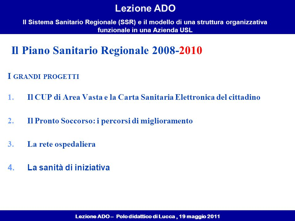 Lezione ADO – Polo didattico di Lucca, 19 maggio 2011 Lezione ADO Il Sistema Sanitario Regionale (SSR) e il modello di una struttura organizzativa funzionale in una Azienda USL I GRANDI PROGETTI 1.Il CUP di Area Vasta e la Carta Sanitaria Elettronica del cittadino 2.Il Pronto Soccorso: i percorsi di miglioramento 3.La rete ospedaliera 4.La sanità di iniziativa Il Piano Sanitario Regionale 2008-2010