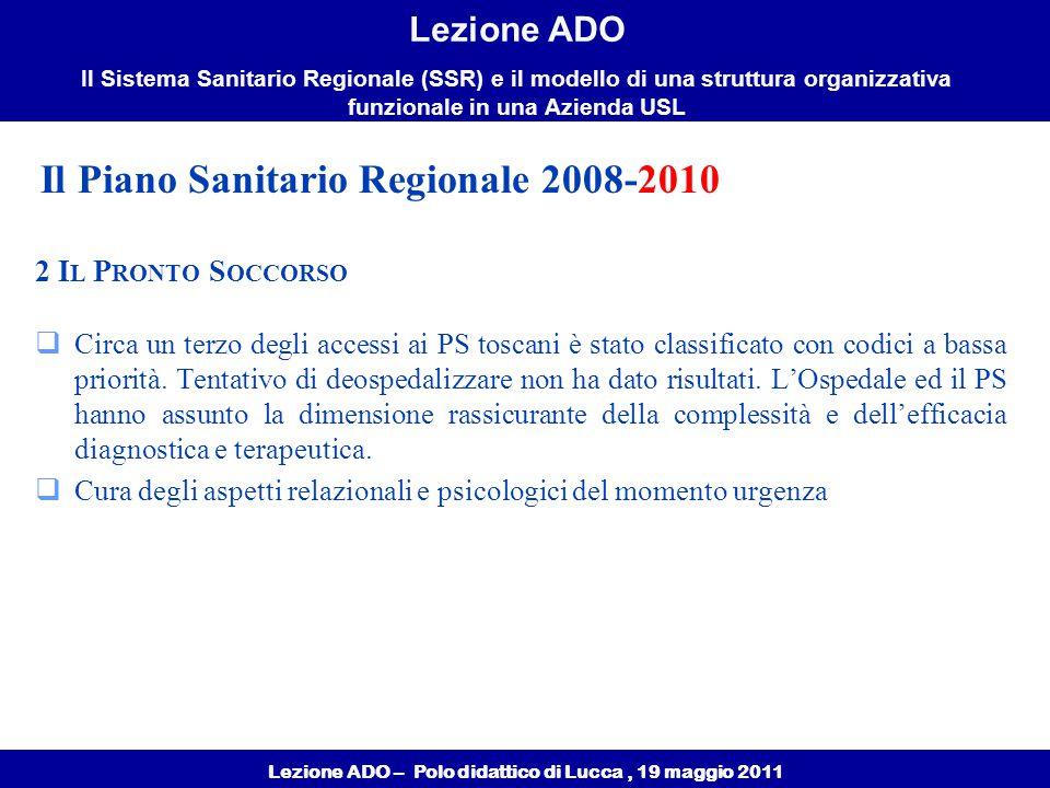 Lezione ADO – Polo didattico di Lucca, 19 maggio 2011 Lezione ADO Il Sistema Sanitario Regionale (SSR) e il modello di una struttura organizzativa funzionale in una Azienda USL 2 I L P RONTO S OCCORSO  Circa un terzo degli accessi ai PS toscani è stato classificato con codici a bassa priorità.
