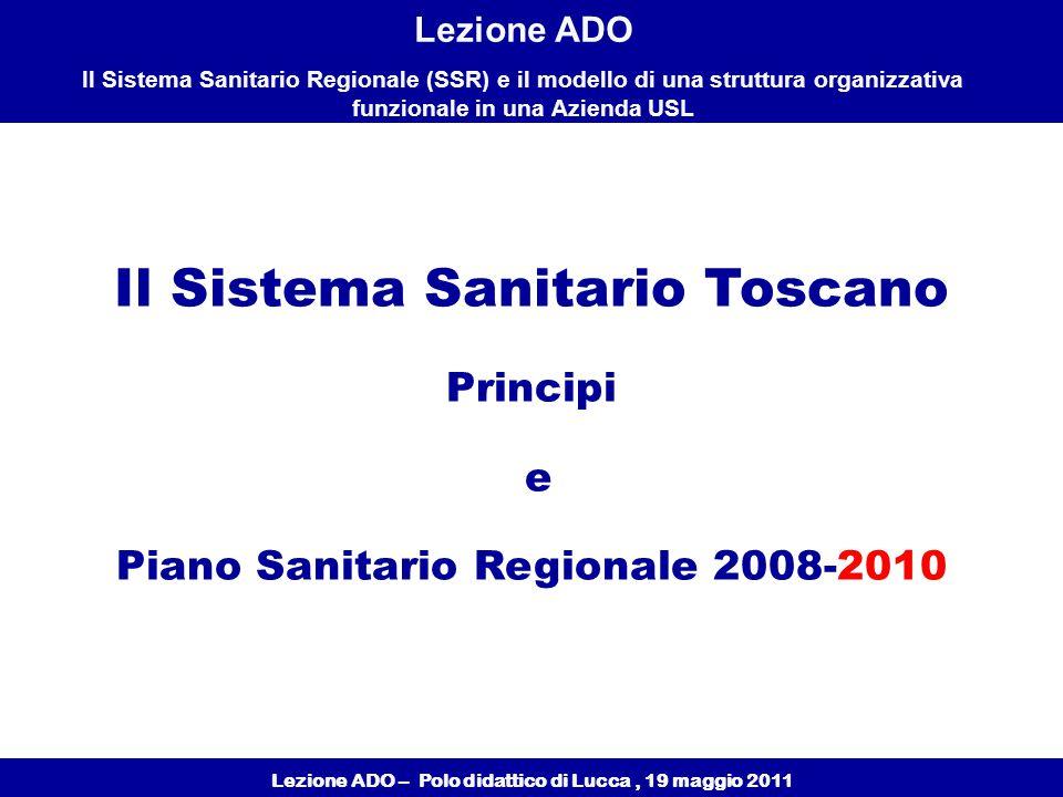 Lezione ADO – Polo didattico di Lucca, 19 maggio 2011 Lezione ADO Il Sistema Sanitario Regionale (SSR) e il modello di una struttura organizzativa funzionale in una Azienda USL Il Sistema Sanitario Toscano Principi e Piano Sanitario Regionale 2008-2010