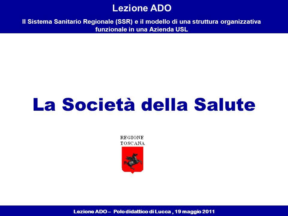 Lezione ADO – Polo didattico di Lucca, 19 maggio 2011 Lezione ADO Il Sistema Sanitario Regionale (SSR) e il modello di una struttura organizzativa funzionale in una Azienda USL La Società della Salute