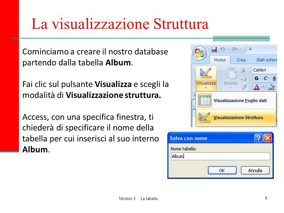La visualizzazione Struttura Cominciamo a creare il nostro database partendo dalla tabella Album. Fai clic sul pulsante Visualizza e scegli la modalit