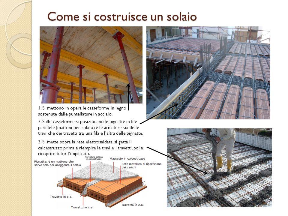 Come si costruisce un solaio 1. Si mettono in opera le casseforme in legno sostenute dalle puntellature in acciaio. 2. Sulle casseforme si posizionano