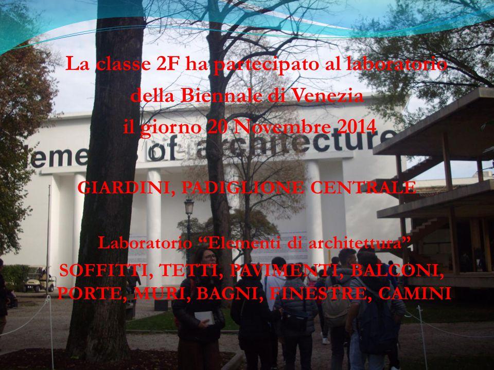 La classe 2F ha partecipato al laboratorio della Biennale di Venezia il giorno 20 Novembre 2014 GIARDINI, PADIGLIONE CENTRALE Laboratorio Elementi di architettura SOFFITTI, TETTI, PAVIMENTI, BALCONI, PORTE, MURI, BAGNI, FINESTRE, CAMINI