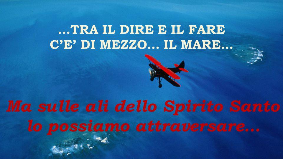 …TRA IL DIRE E IL FARE C'E' DI MEZZO… IL MARE… Ma sulle ali dello Spirito Santo lo possiamo attraversare…