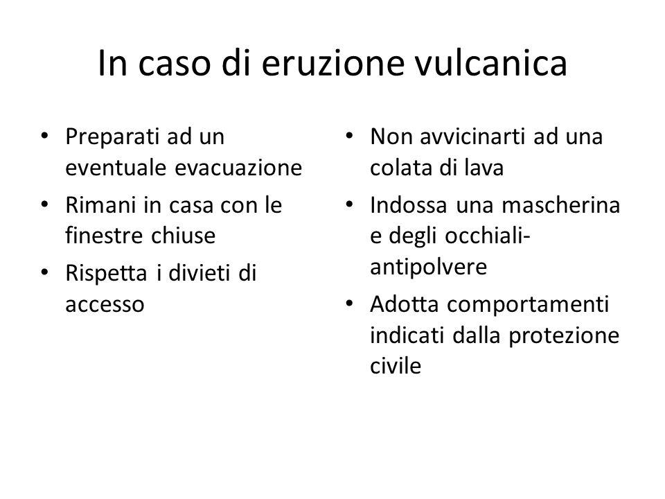 In caso di eruzione vulcanica Preparati ad un eventuale evacuazione Rimani in casa con le finestre chiuse Rispetta i divieti di accesso Non avvicinart