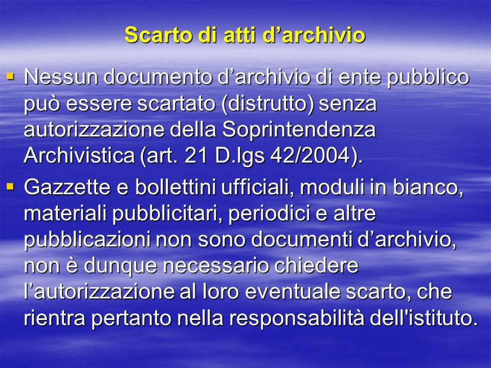 Scarto di atti d'archivio  Nessun documento d'archivio di ente pubblico può essere scartato (distrutto) senza autorizzazione della Soprintendenza Archivistica (art.