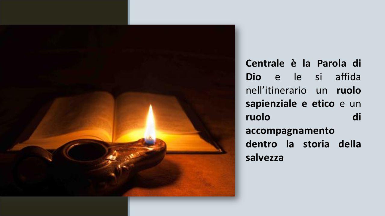 Centrale è la Parola di Dio e le si affida nell'itinerario un ruolo sapienziale e etico e un ruolo di accompagnamento dentro la storia della salvezza