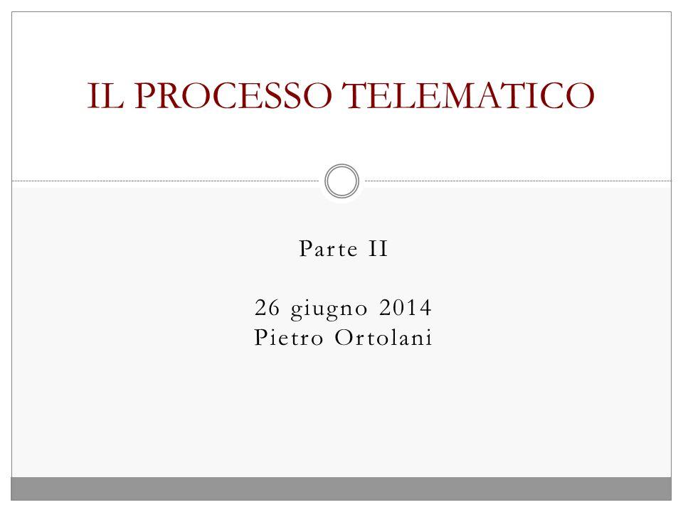 Parte II 26 giugno 2014 Pietro Ortolani IL PROCESSO TELEMATICO