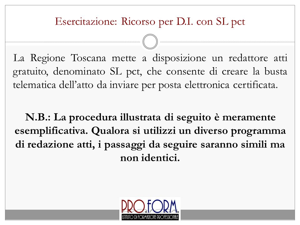 Esercitazione: Ricorso per D.I. con SL pct La Regione Toscana mette a disposizione un redattore atti gratuito, denominato SL pct, che consente di crea
