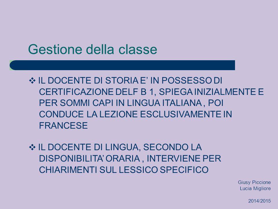 Gestione della classe ❖ IL DOCENTE DI STORIA E' IN POSSESSO DI CERTIFICAZIONE DELF B 1, SPIEGA INIZIALMENTE E PER SOMMI CAPI IN LINGUA ITALIANA, POI CONDUCE LA LEZIONE ESCLUSIVAMENTE IN FRANCESE ❖ IL DOCENTE DI LINGUA, SECONDO LA DISPONIBILITA' ORARIA, INTERVIENE PER CHIARIMENTI SUL LESSICO SPECIFICO Giusy Piccione Lucia Migliore 2014/2015