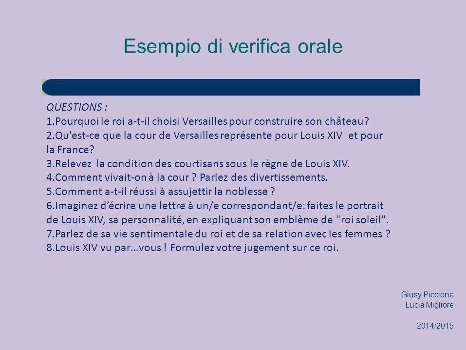 Esempio di verifica orale QUESTIONS : 1.Pourquoi le roi a-t-il choisi Versailles pour construire son château? 2.Qu'est-ce que la cour de Versailles re
