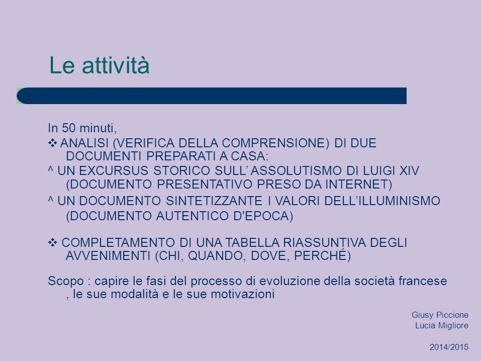 Le attività In 50 minuti, ❖ ANALISI (VERIFICA DELLA COMPRENSIONE) DI DUE DOCUMENTI PREPARATI A CASA: ^ UN EXCURSUS STORICO SULL' ASSOLUTISMO DI LUIGI XIV (DOCUMENTO PRESENTATIVO PRESO DA INTERNET) ^ UN DOCUMENTO SINTETIZZANTE I VALORI DELL'ILLUMINISMO (DOCUMENTO AUTENTICO D EPOCA) ❖ COMPLETAMENTO DI UNA TABELLA RIASSUNTIVA DEGLI AVVENIMENTI (CHI, QUANDO, DOVE, PERCHÉ) Scopo : capire le fasi del processo di evoluzione della società francese, le sue modalità e le sue motivazioni Giusy Piccione Lucia Migliore 2014/2015