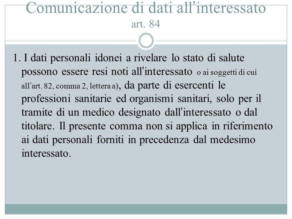 Comunicazione di dati all'interessato art. 84 1. I dati personali idonei a rivelare lo stato di salute possono essere resi noti all'interessato o ai s