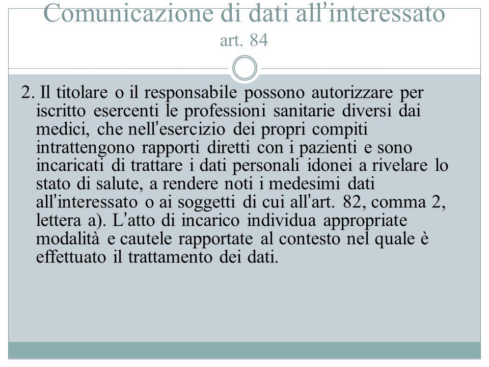 Comunicazione di dati all'interessato art. 84 2. Il titolare o il responsabile possono autorizzare per iscritto esercenti le professioni sanitarie div
