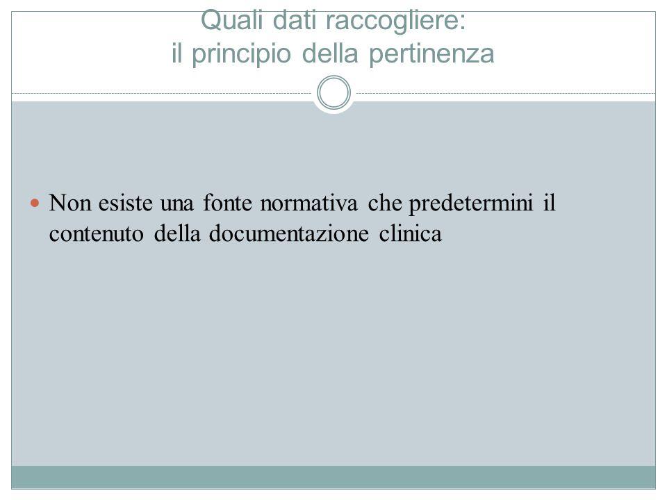Quali dati raccogliere: il principio della pertinenza Non esiste una fonte normativa che predetermini il contenuto della documentazione clinica