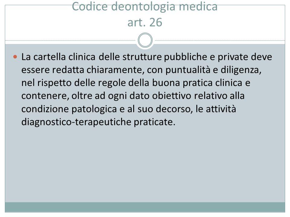 Codice deontologia medica art. 26 La cartella clinica delle strutture pubbliche e private deve essere redatta chiaramente, con puntualità e diligenza,