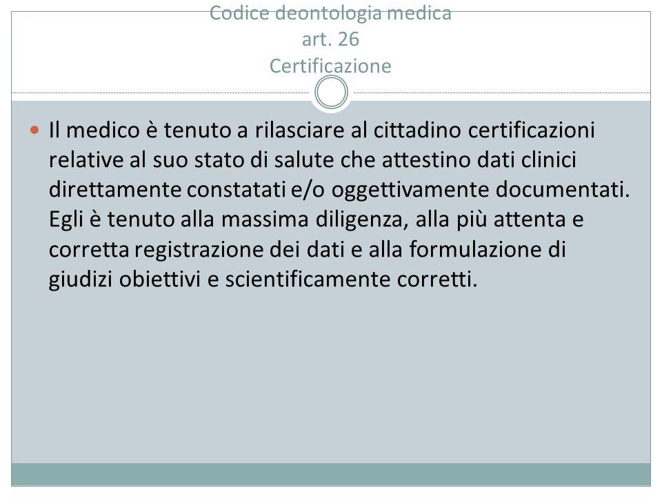 Codice deontologia medica art. 26 Certificazione Il medico è tenuto a rilasciare al cittadino certificazioni relative al suo stato di salute che attes